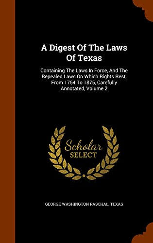 A Digest Of The Laws Of Texas: Containing The Laws In Force, And The Repealed Laws On Which Rights Rest, From 1754 To 1875, Carefully Annotated, Volume 2