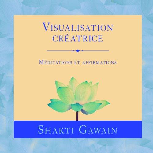 Visualisation créatrice: Méditations et affirmations par Shakti Gawain