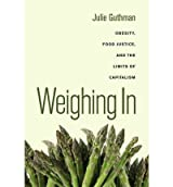 [( Weighing in: Obesity, Food Justice, and the Limits of Capitalism )] [by: Julie Guthman] [Jan-2012]