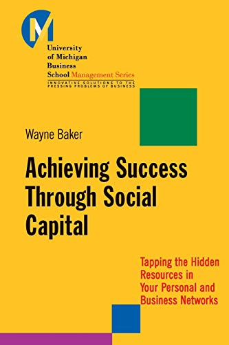 Achieving Success Through Social Capital: Tapping the Hidden Resources in Your Personal and Business Networks: Tapping the Hidden Resources in Your Personal and Business Networks (J-b-umbs Series)
