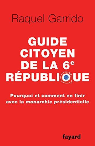 Guide citoyen de la 6e République: Pourquoi et comment en finir avec la monarchie présidentielle