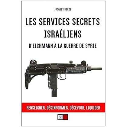 Les services secrets israéliens: D'Eichmann à la guerre de Syrie. Renseigner, désinformer, liquider