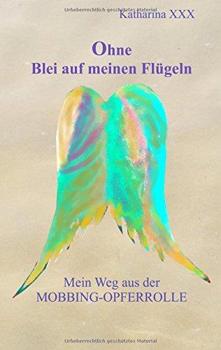 Preisvergleich Produktbild Ohne Blei auf meinen Flügeln: Mein Weg aus der Mobbing-Opferrolle (Wie Blei, auf meinen Flügeln - Erinnerungsblitze aus der Mobbinghölle)