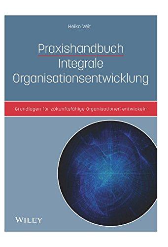 Praxishandbuch Integrale Organisationsentwicklung: Grundlagen für zukunftsfähige Organisationen