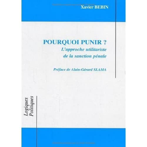 Pourquoi punir ? L'approche utilitariste de la sanction pénale de Alain-Gérard Slama (Préface), Xavier Bebin (1 mai 2006) Broché