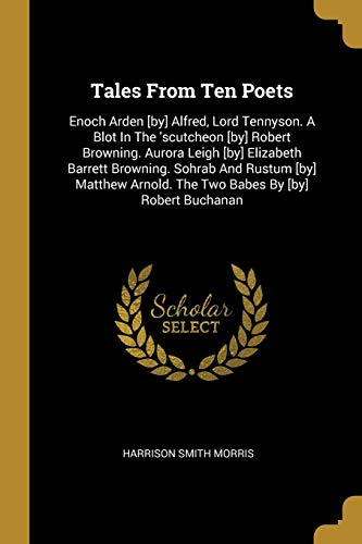 Tales from Ten Poets: Enoch Arden [by] Alfred, Lord Tennyson. a Blot in the \'scutcheon [by] Robert Browning. Aurora Leigh [by] Elizabeth Bar