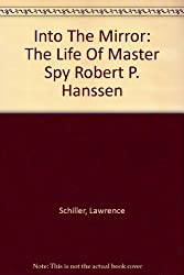 Into The Mirror: The Life Of Master Spy Robert P. Hanssen