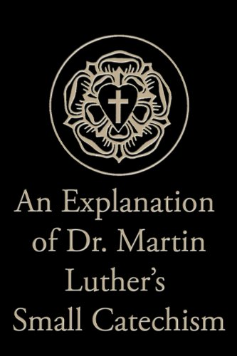 An Explanation of Dr. Martin Luther's Small Catechism