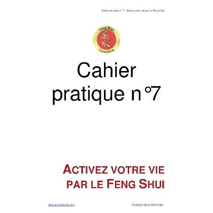 Cahier pratique n°7 - Activez votre vie par le Feng Shui