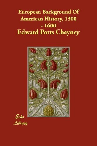 European Background of American History, 1300 - 1600 (The Echo Library) by Edward Potts Cheyney (2007-08-30)
