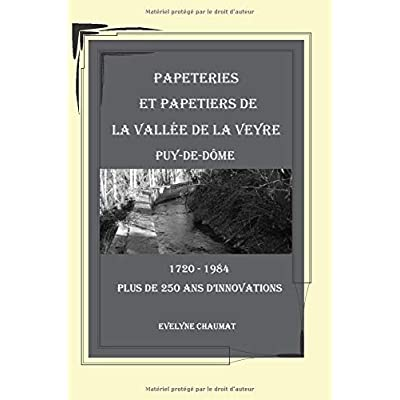 Papeteries et Papetiers de la vallée de la Veyre - Puy-de-Dôme: 1720-1984 plus de 250 années d'innovations