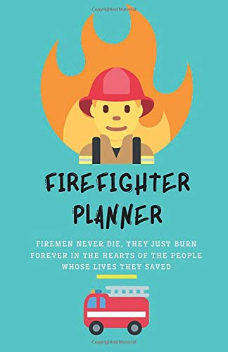Firefighter Planner: 'Firemen never die, they just burn forever in the hearts of the people whose lives they saved.' - 2020 Calendar & Weekly Planner, Scheduler Organizer Appointment Notebook