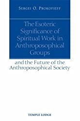 The Esoteric Significance of Spiritual Work in Anthroposophical Groups: And the Future of the Anthroposophical Society by Sergei O. Prokofieff (2008-06-01)