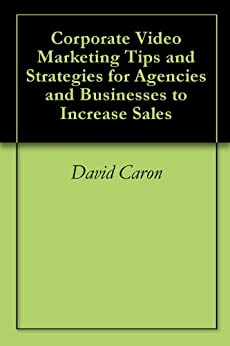 Corporate Video Marketing Tips and Strategies for Agencies and Businesses to Increase Sales by [Caron, David]