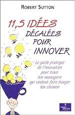 11,5 idées décalées pour innover - Le guide pratique de l'innovation pour tous les managers qui veulent faire bouger les choses de Robert Sutton