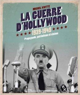 La guerre d'Hollywood 1939-1945 : Propagande, patriotisme et cinma de Michel Viotte ( 31 octobre 2013 )