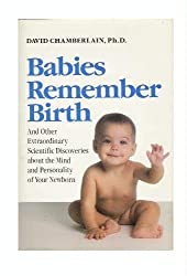 Babies Remember Birth: And Other Extraordinary Scientific Discoveries About the Mind and Personality of Your Newborn