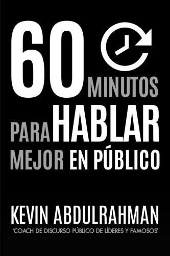 60 Minutos Para Hablar Mejor En Publico: Mejora. Transmite mejor. Siéntete mejor. por Kevin Abdulrahman