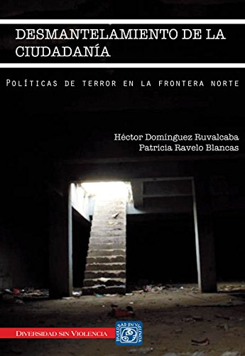 Desmantelamiento de la ciudadanía. Políticas de terror en la frontera norte por Héctor Domínguez Ruvalcaba