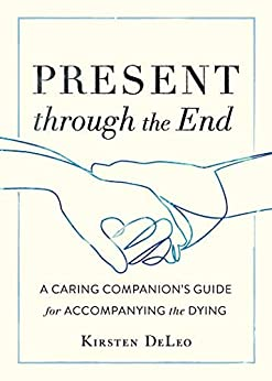 Present Through The End: A Caring Companion's Guide For Accompanying The Dying por Kirsten Deleo