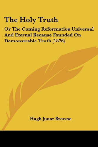 The Holy Truth: Or the Coming Reformation Universal and Eternal Because Founded on Demonstrable Truth (1876)