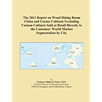 The 2011 Report on Wood Dining Room China and Corner Cabinets Excluding Custom Cabinets Sold at Retail Directly to the Customer: World Market Segmentation by City