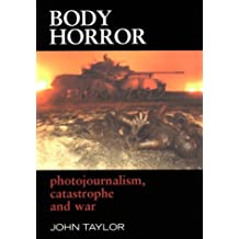 Body Horror: Photojournalism, Catastrophe and War (The Critical Image)
