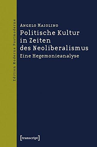 Politische Kultur in Zeiten des Neoliberalismus: Eine Hegemonieanalyse (Edition Moderne Postmoderne)