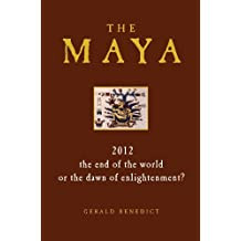 The Maya: 2012 - The End of the World or the Dawn of Enlightenment? by Gerald Benedict (September 07,2010)