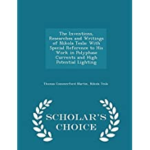 The Inventions, Researches and Writings of Nikola Tesla: With Special Reference to His Work in Polyphase Currents and High Potential Lighting - Scholar's Choice Edition by Thomas Commerford Martin (2015-02-08)