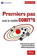Premiers pas avec le modèle COBIT®5 - Référentiel International - Gouvernance efficace - Maîtrise des Processus de Alphonse Carlier