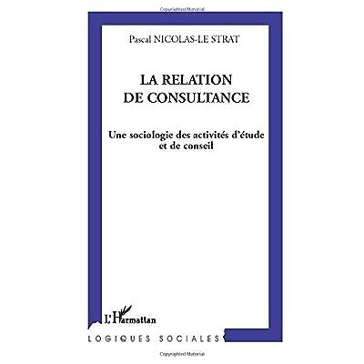 La relation de consultance: Une sociologie des activités d'étude et de conseil