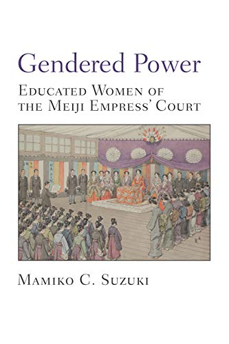 Gendered Power: Educated Women of the Meiji Empress' Court (Michigan Monograph Series in Japanese Studies Book 86) (English Edition)