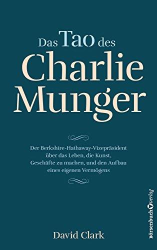 Das Tao des Charlie Munger - Der Berkshire-Hathaway-Vizepräsident über das Leben, die Kunst, Geschäfte zu machen, und den Aufbau eines eigenen Vermögens
