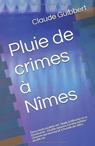 Pluie de crimes à Nîmes: Deux morts en plein vol - Mady la Nîmoise et sa Deudeuche - Double meurtre à la Marseillaise - L'homme qui murmurait à l'oreille des filles ; double vie par Claude Guibbert