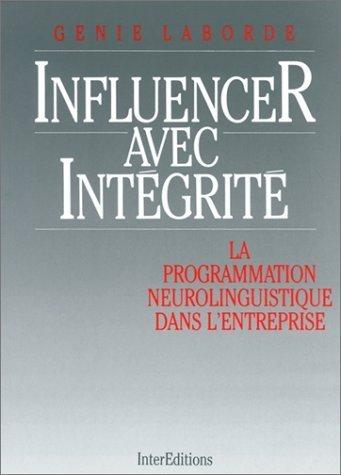 INFLUENCER AVEC INTEGRITE. La Programmation Neuro-Linguistique dans l'entreprise de Genie Laborde (1 juin 1987) Broch