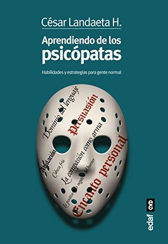 APRENDIENDO DE LOS PSICÓPATAS. HABILIDADES Y ESTRATEGIAS PARA LA GENTE NORMAL (Psicología y autoayuda)