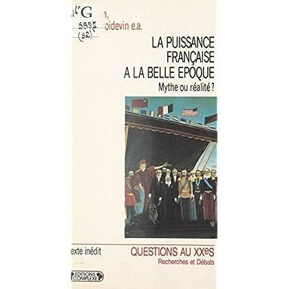 La Puissance française à la «Belle Époque» : Mythe ou réalité ?: Actes du colloque de Paris, 14-15 décembre 1989 (Questions au XXe siècle)