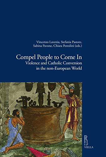 Compel People to Come In: Violence and Catholic Conversions in the non-European World (English Edition)