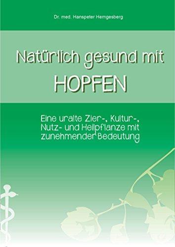 Natürlich gesund mit Hopfen: Eine uralte Zier-, Kultur-, Nutz- und Heilpflanze mit zunehmender Bedeutung