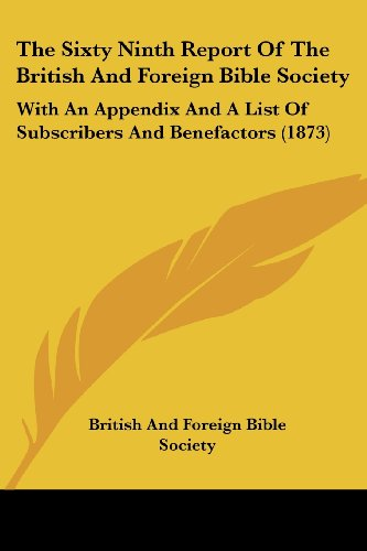 The Sixty Ninth Report of the British and Foreign Bible Society: With an Appendix and a List of Subscribers and Benefactors (1873)