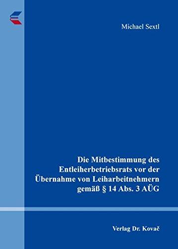 Die Mitbestimmung des Entleiherbetriebsrats vor der Übernahme von Leiharbeitnehmern gemäß § 14 Abs. 3 AÜG (Studienreihe Arbeitsrechtliche Forschungsergebnisse)