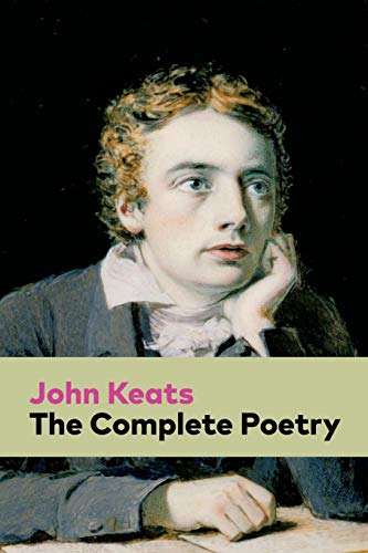 The Complete Poetry: Ode on a Grecian Urn + Ode to a Nightingale + Hyperion + Endymion + The Eve of St. Agnes + Isabella + Ode to Psyche + Lamia + Sonnets... -