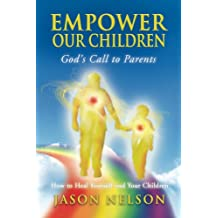 Empower Our Children: God's Call to Parents, How to Heal Yourself and Your Children (English Edition)