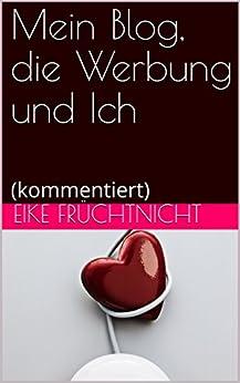 Mein Blog, die Werbung und Ich: (kommentiert) (German Edition) by [Früchtnicht, Eike]