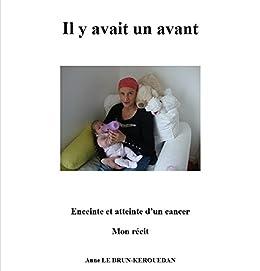 IL Y AVAIT UN AVANT: ENCEINTE ET ATTEINTE D'UN CANCER par [LE BRUN-KEROUEDAN, ANNE]