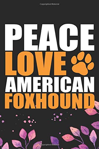 Peace Love American Foxhound: Cool American Foxhound Dog Journal Notebook – American Foxhound Puppy Lover Gifts – Funny American Foxhound Dog Gifts – American Foxhound Owner Gifts. 6 x 9 in 120 pages