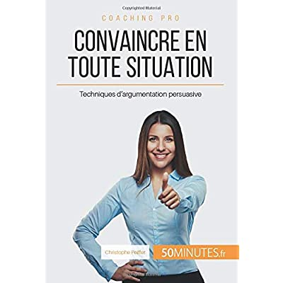 Convaincre en toute situation: Techniques d'argumentation persuasive