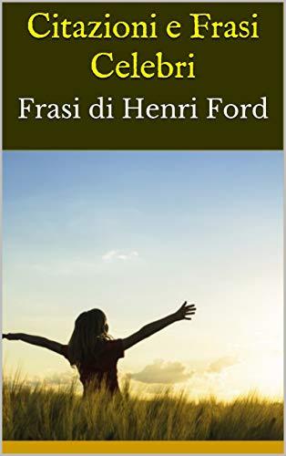 Citazioni E Frasi Celebri Frasi Di Henri Ford Italian Edition