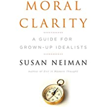 Moral Clarity: A Guide for Grown-Up Idealists by Susan Neiman (2008-05-05)